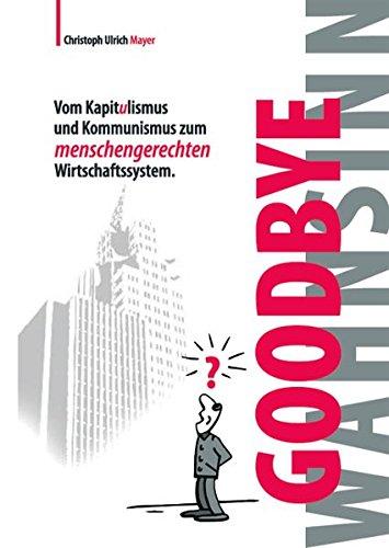 Goodbye Wahnsinn: Vom Kapitulismus und Kommunismus zum menschengerechten Wirtschaftssystem